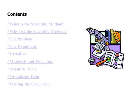 Contents *What is the Scientific Method? *Why Use the Scientific Method? *The Problem *The Hypothesis *Variables *Materials and Procedure *Scientific Tools.
