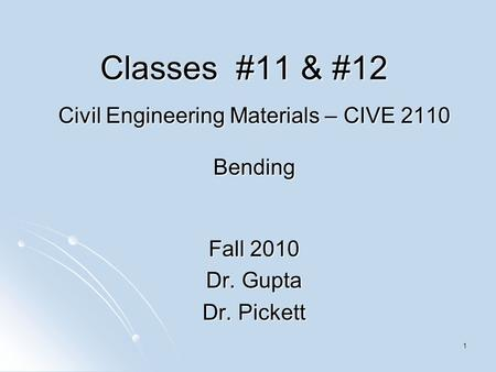 1 Classes #11 & #12 Civil Engineering Materials – CIVE 2110 Bending Fall 2010 Dr. Gupta Dr. Pickett.