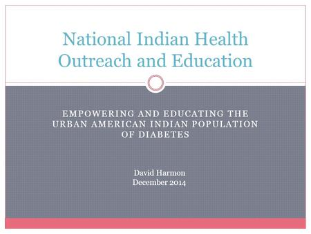 EMPOWERING AND EDUCATING THE URBAN AMERICAN INDIAN POPULATION OF DIABETES National Indian Health Outreach and Education David Harmon December 2014.