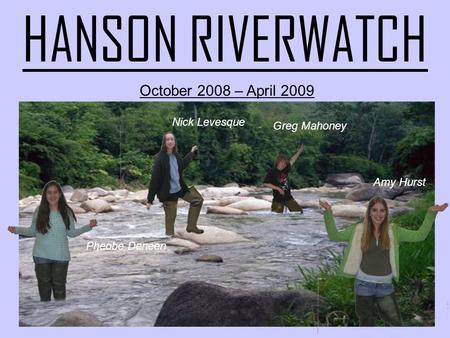 HANSON RIVERWATCH October 2008 – April 2009 Amy Hurst Greg Mahoney Nick Levesque Pheobe Deneen.
