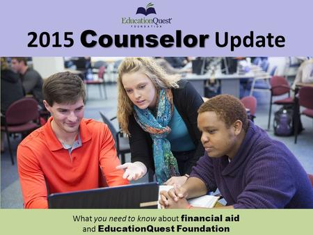 Counselor 2015 Counselor Update What you need to know about financial aid and EducationQuest Foundation.
