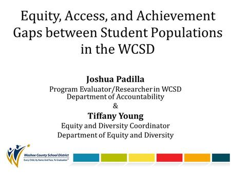 Equity, Access, and Achievement Gaps between Student Populations in the WCSD Joshua Padilla Program Evaluator/Researcher in WCSD Department of Accountability.