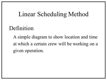 Linear Scheduling Method Definition A simple diagram to show location and time at which a certain crew will be working on a given operation.
