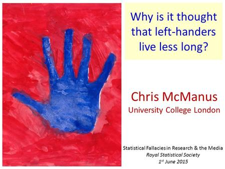 Why is it thought that left-handers live less long? Chris McManus University College London Statistical Fallacies in Research & the Media Royal Statistical.