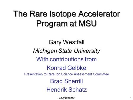Gary Westfall1 The Rare Isotope Accelerator Program at MSU Gary Westfall Michigan State University With contributions from Konrad Gelbke Presentation.