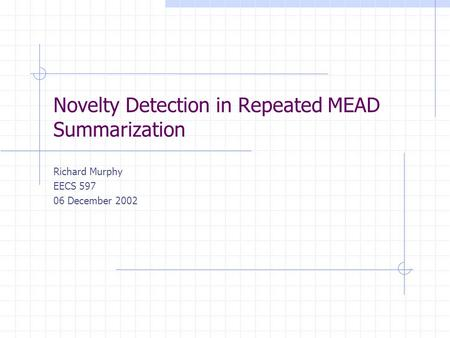 Novelty Detection in Repeated MEAD Summarization Richard Murphy EECS 597 06 December 2002.