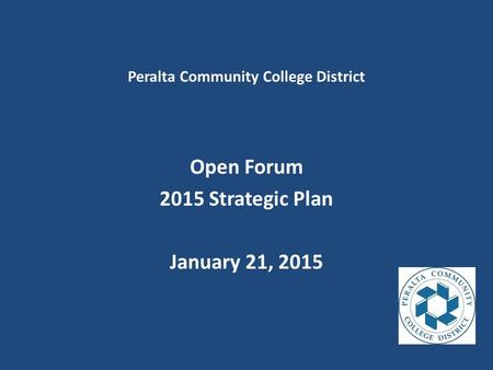 Peralta Community College District Open Forum 2015 Strategic Plan January 21, 2015.