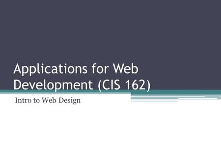 Applications for Web Development (CIS 162) Intro to Web Design.