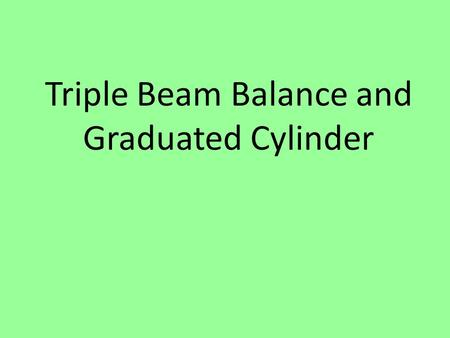 Triple Beam Balance and Graduated Cylinder. A. Triple beam balance Used to measure MASS.