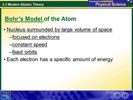 4.3 Modern Atomic Theory Nucleus surrounded by large volume of space –focused on electrons –constant speed –fixed orbits Each electron has a specific amount.