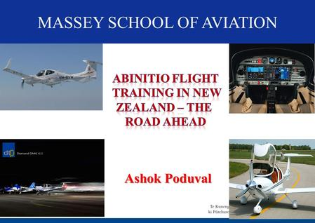 MASSEY SCHOOL OF AVIATION Ashok Poduval. PRESENTATION STRUCTURE Abinitio training in NZ – Predicting the future Advanced technology in Abinitio training.