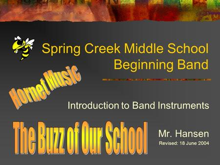 Spring Creek Middle School Beginning Band Introduction to Band Instruments Mr. Hansen Revised: 18 June 2004.