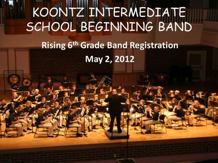 KOONTZ INTERMEDIATE SCHOOL BEGINNING BAND Rising 6 th Grade Band Registration May 2, 2012.