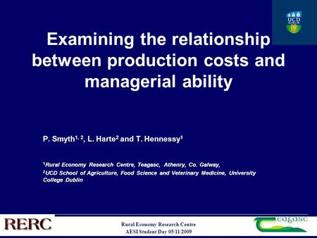 Rural Economy Research Centre AESI Student Day 05/11/2009 Examining the relationship between production costs and managerial ability P. Smyth 1, 2, L.