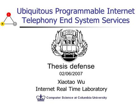 Ubiquitous Programmable Internet Telephony End System Services Xiaotao Wu Internet Real Time Laboratory Thesis defense 02/06/2007.