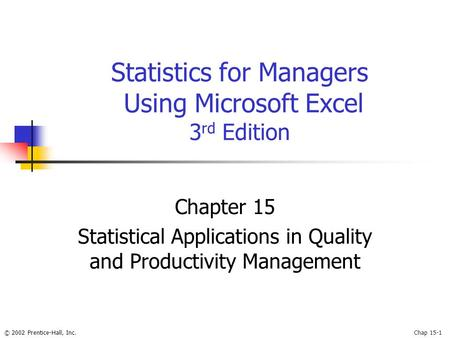 © 2002 Prentice-Hall, Inc.Chap 15-1 Statistics for Managers Using Microsoft Excel 3 rd Edition Chapter 15 Statistical Applications in Quality and Productivity.
