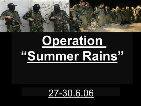 "Operation ""Summer Rains"" 27-30.6.06. Chain of Events 27.6.06 23:55 - First IAF air strike against a bridge in the central Gaza strip. Strikes of this."
