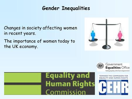 Gender Inequalities Changes in society affecting women in recent years. The importance of women today to the UK economy.