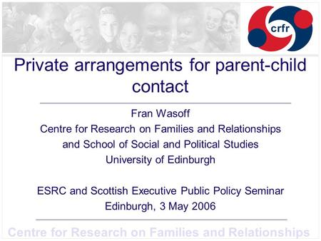 Centre for Research on Families and Relationships Private arrangements for parent-child contact Fran Wasoff Centre for Research on Families and Relationships.