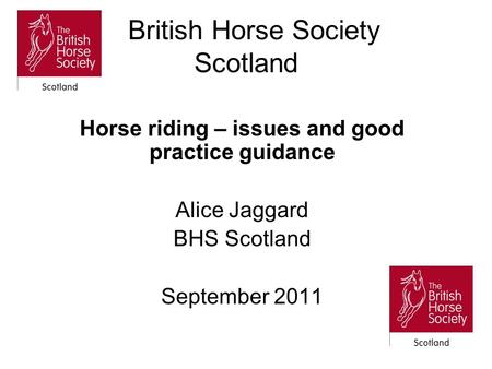 British Horse Society Scotland Horse riding – issues and good practice guidance Alice Jaggard BHS Scotland September 2011.