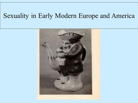 Sexuality in Early Modern Europe and America. History of Sexuality How do we understand what people did and thought about sex? How do we find evidence.