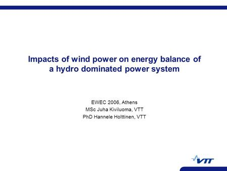 Impacts of wind power on energy balance of a hydro dominated power system EWEC 2006, Athens MSc Juha Kiviluoma, VTT PhD Hannele Holttinen, VTT.