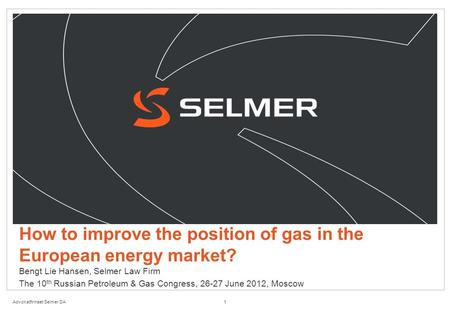 Advokatfirmaet Selmer DA How to improve the position of gas in the European energy market? Bengt Lie Hansen, Selmer Law Firm The 10 th Russian Petroleum.