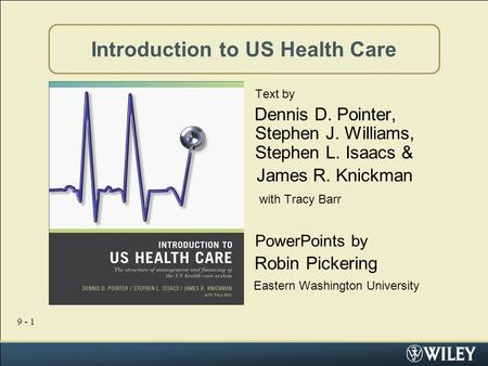9 - 1 Introduction to US Health Care Text by Dennis D. Pointer, Stephen J. Williams, Stephen L. Isaacs & James R. Knickman with Tracy Barr PowerPoints.