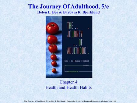 The Journey Of Adulthood, 5/e Helen L. Bee & Barbara R. Bjorklund Chapter 4 Health and Health Habits The Journey of Adulthood 5/e by Bee & Bjorklund. Copyright.