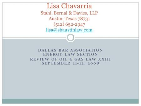 DALLAS BAR ASSOCIATION ENERGY LAW SECTION REVIEW OF OIL & GAS LAW XXIII SEPTEMBER 11-12, 2008 Lisa Chavarria Stahl, Bernal & Davies, LLP Austin, Texas.