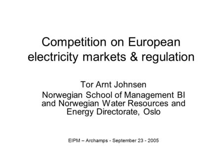 Competition on European electricity markets & regulation Tor Arnt Johnsen Norwegian School of Management BI and Norwegian Water Resources and Energy Directorate,