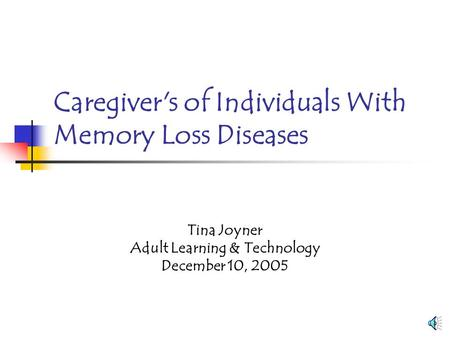 Caregiver's of Individuals With Memory Loss Diseases Tina Joyner Adult Learning & Technology December 10, 2005.