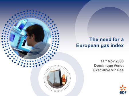 The need for a European gas index 14 th Nov 2008 Dominique Venet Executive VP Gas.