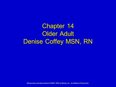 Mosby items and derived items © 2009, 2005 by Mosby, Inc., an affiliate of Elsevier Inc. Chapter 14 Older Adult Denise Coffey MSN, RN.