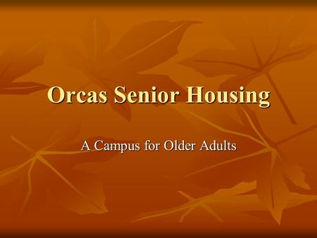 Orcas Senior Housing A Campus for Older Adults. Definitions Assisted Living: cottages and apartments with meals, housekeeping, and transportation Assisted.