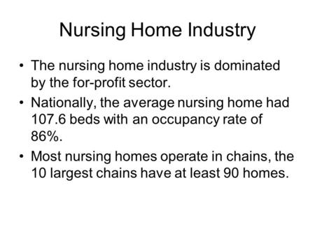 Nursing Home Industry The nursing home industry is dominated by the for-profit sector. Nationally, the average nursing home had 107.6 beds with an occupancy.