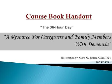 """A Resource For Caregivers and Family Members With Dementia"" Presentation by: Clara M. Simon, GERT 524 July 29, 2011."