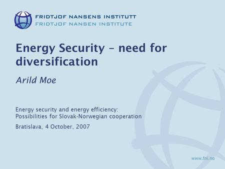 Energy Security – need for diversification Arild Moe Energy security and energy efficiency: Possibilities for Slovak-Norwegian cooperation Bratislava,