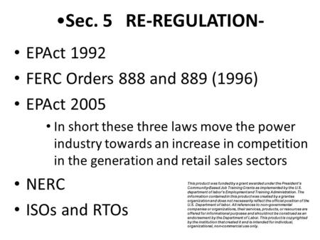 Sec. 5 RE-REGULATION- EPAct 1992 FERC Orders 888 and 889 (1996) EPAct 2005 In short these three laws move the power industry towards an increase in competition.