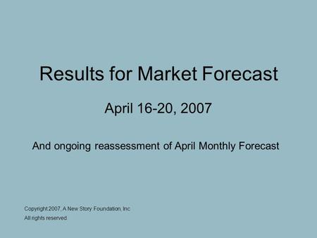 Results for Market Forecast April 16-20, 2007 Copyright 2007, A New Story Foundation, Inc All rights reserved. And ongoing reassessment of April Monthly.