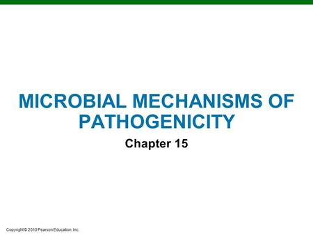 Copyright © 2010 Pearson Education, Inc. MICROBIAL MECHANISMS OF PATHOGENICITY Chapter 15.