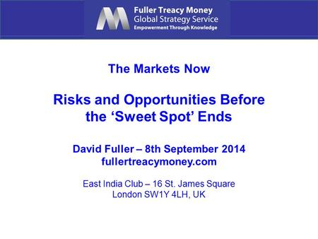 The Markets Now Risks and Opportunities Before the 'Sweet Spot' Ends David Fuller – 8th September 2014 fullertreacymoney.com East India Club – 16 St. James.