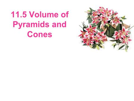 11.5 Volume of Pyramids and Cones. Finding Volumes of Pyramids and Cones In 11.4, you learned that the volume of a prism is equal to Bh, where B is the.