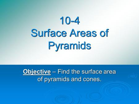 10-4 Surface Areas of Pyramids Objective – Find the surface area of pyramids and cones.