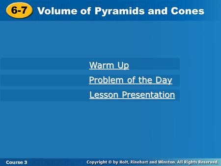 6-7 Volume of Pyramids and Cones Course 3 Warm Up Warm Up Problem of the Day Problem of the Day Lesson Presentation Lesson Presentation.