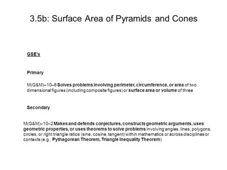 3.5b: Surface Area of Pyramids and Cones GSE's Primary M(G&M)–10–6 Solves problems involving perimeter, circumference, or area of two dimensional figures.