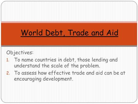 Objectives: 1. To name countries in debt, those lending and understand the scale of the problem. 2. To assess how effective trade and aid can be at encouraging.