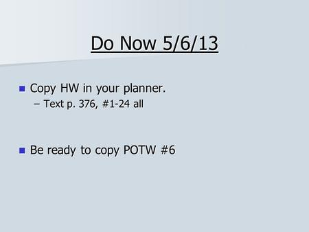 Do Now 5/6/13 Copy HW in your planner. Be ready to copy POTW #6