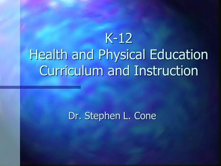 K-12 Health and Physical Education Curriculum and Instruction Dr. Stephen L. Cone.