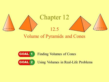 Chapter 12 12.5 Volume of Pyramids and Cones GOAL 1GOAL 2 Finding Volumes of Cones Using Volumes in Real-Life Problems.